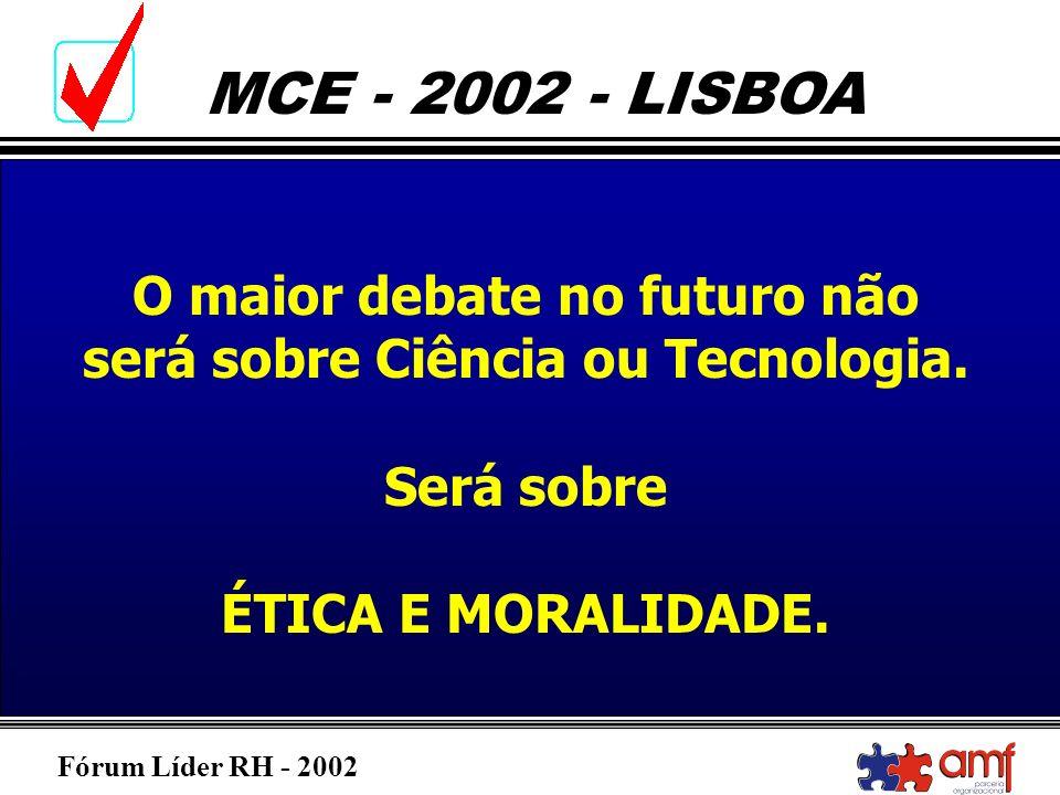 Fórum Líder RH - 2002 MCE - 2002 - LISBOA O maior debate no futuro não será sobre Ciência ou Tecnologia. Será sobre ÉTICA E MORALIDADE.