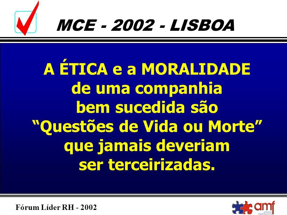 Fórum Líder RH - 2002 MCE - 2002 - LISBOA A ÉTICA e a MORALIDADE de uma companhia bem sucedida são Questões de Vida ou Morte que jamais deveriam ser t