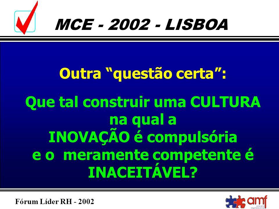 Fórum Líder RH - 2002 MCE - 2002 - LISBOA Outra questão certa: Que tal construir uma CULTURA na qual a INOVAÇÃO é compulsória e o meramente competente