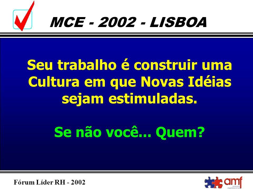 Fórum Líder RH - 2002 MCE - 2002 - LISBOA Seu trabalho é construir uma Cultura em que Novas Idéias sejam estimuladas. Se não você... Quem?