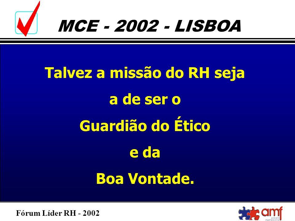Fórum Líder RH - 2002 MCE - 2002 - LISBOA Talvez a missão do RH seja a de ser o Guardião do Ético e da Boa Vontade.