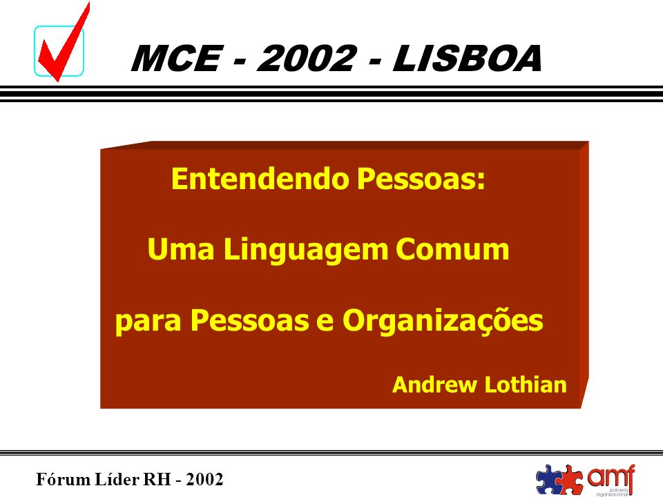 Fórum Líder RH - 2002 MCE - 2002 - LISBOA O EXPECTRO DAS CORES / ENERGIA Frescor (azul) Terra (verde) Brilho do sol (amarelo) Ardente (vermelho) Cauteloso Meticuloso Ponderado Interrogador Formal Cuidadoso Encorajador Partilhador Paciente Descontraído Reinvidicador Determinado Voluntarioso Age Intencional- mente Sociável Dinâmico Expansivo Entusiástico Persuasivo Compe- titivo