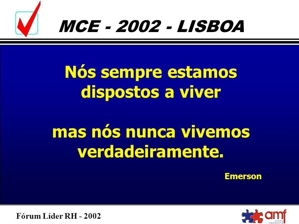 Fórum Líder RH - 2002 MCE - 2002 - LISBOA Nós sempre estamos dispostos a viver mas nós nunca vivemos verdadeiramente. Emerson