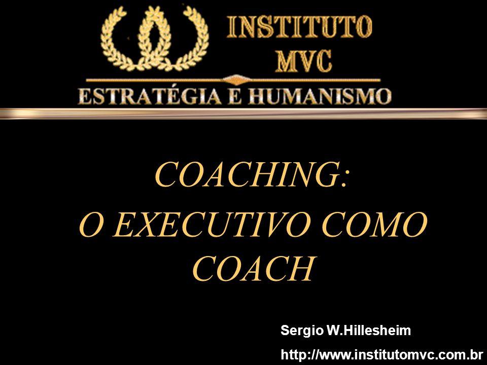 O EXECUTIV O COMO COACH O EXECUTIV O COMO COACH COACHING: O EXECUTIVO COMO COACH Sergio W.Hillesheim http://www.institutomvc.com.br