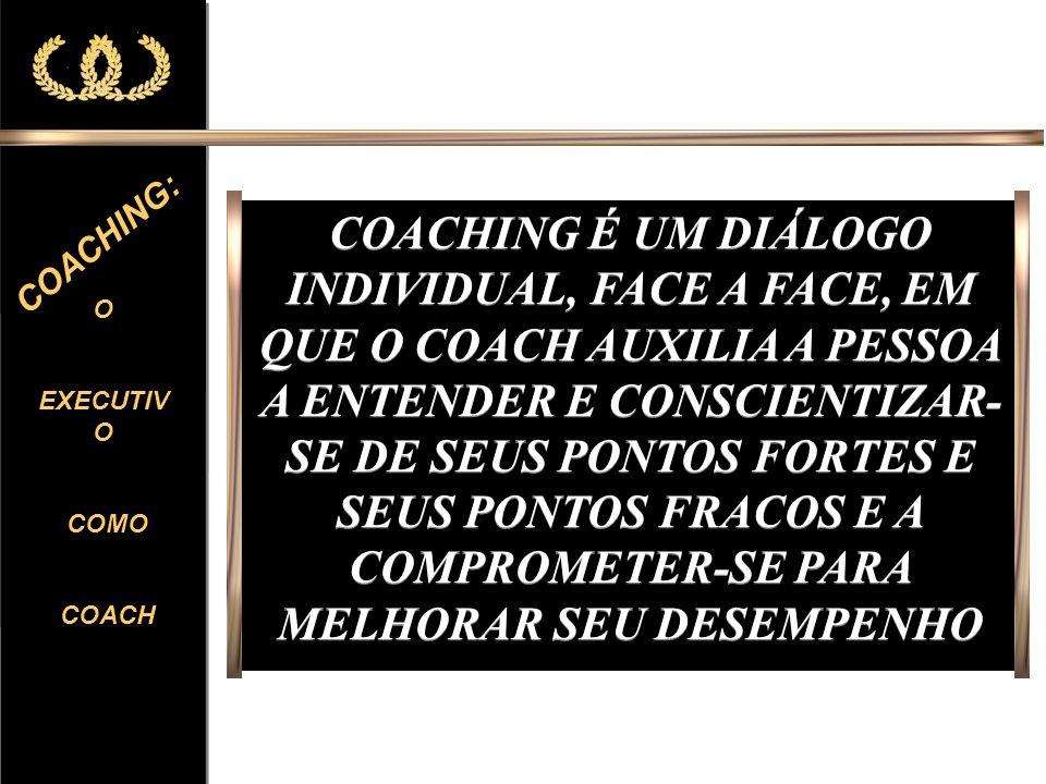 O EXECUTIV O COMO COACH O EXECUTIV O COMO COACH COACHING: COACHING É UM DIÁLOGO INDIVIDUAL, FACE A FACE, EM QUE O COACH AUXILIA A PESSOA A ENTENDER E