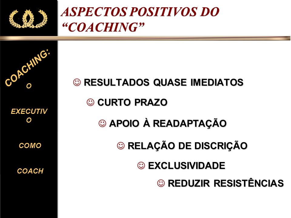 O EXECUTIV O COMO COACH O EXECUTIV O COMO COACH COACHING: ASPECTOS POSITIVOS DO COACHING RESULTADOS QUASE IMEDIATOS RESULTADOS QUASE IMEDIATOS CURTO P