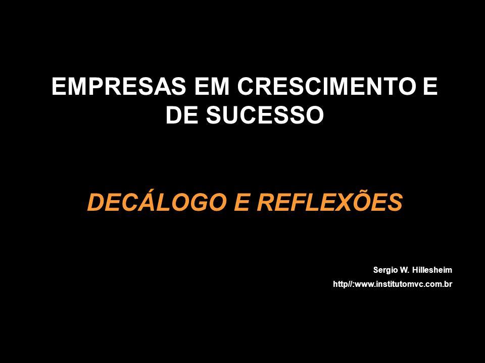 EMPRESAS EM CRESCIMENTO E DE SUCESSO DECÁLOGO E REFLEXÕES Sergio W. Hillesheim http//:www.institutomvc.com.br