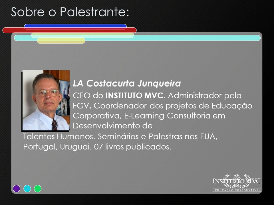 Sobre o Palestrante: CEO do INSTITUTO MVC. Administrador pela FGV, Coordenador dos projetos de Educação Corporativa, E-Learning Consultoria em Desenvo
