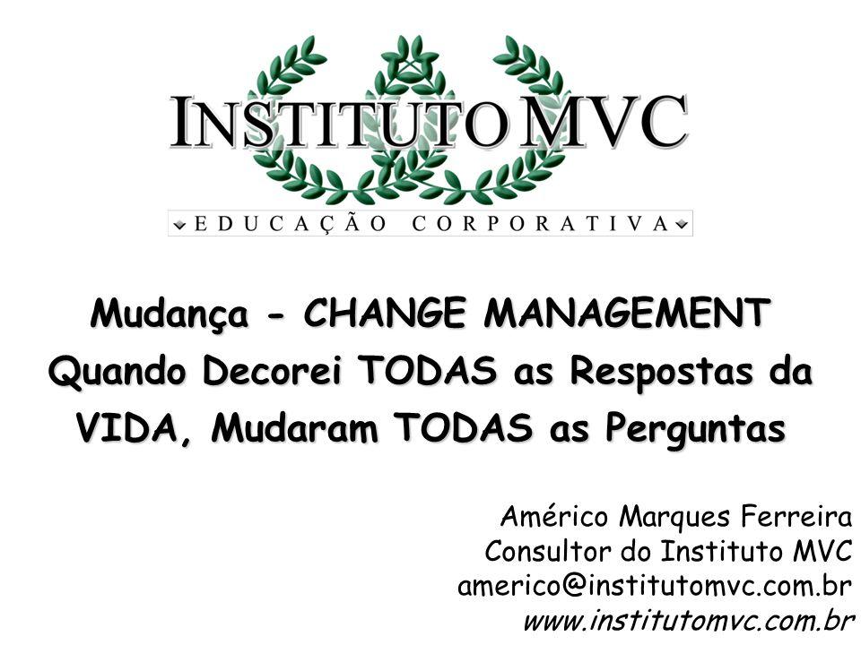 Mudança - CHANGE MANAGEMENT Quando Decorei TODAS as Respostas da VIDA, Mudaram TODAS as Perguntas Américo Marques Ferreira Consultor do Instituto MVC