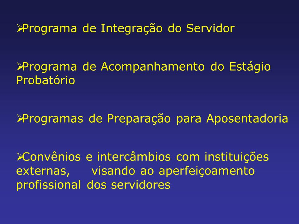 Programa de Integração do Servidor Programa de Acompanhamento do Estágio Probatório Programas de Preparação para Aposentadoria Convênios e intercâmbios com instituições externas, visando ao aperfeiçoamento profissional dos servidores
