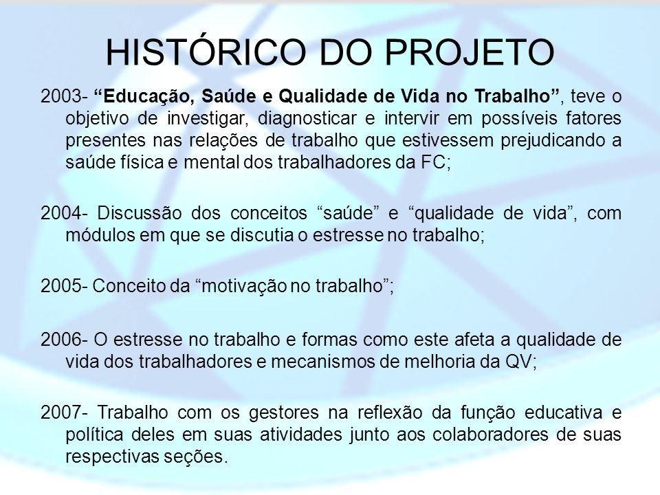 HISTÓRICO DO PROJETO 2003- Educação, Saúde e Qualidade de Vida no Trabalho, teve o objetivo de investigar, diagnosticar e intervir em possíveis fatore