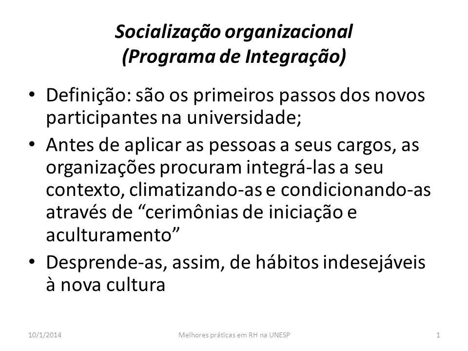 Socialização organizacional (Programa de Integração) Definição: são os primeiros passos dos novos participantes na universidade; Antes de aplicar as pessoas a seus cargos, as organizações procuram integrá-las a seu contexto, climatizando-as e condicionando-as através de cerimônias de iniciação e aculturamento Desprende-as, assim, de hábitos indesejáveis à nova cultura 10/1/20141Melhores práticas em RH na UNESP