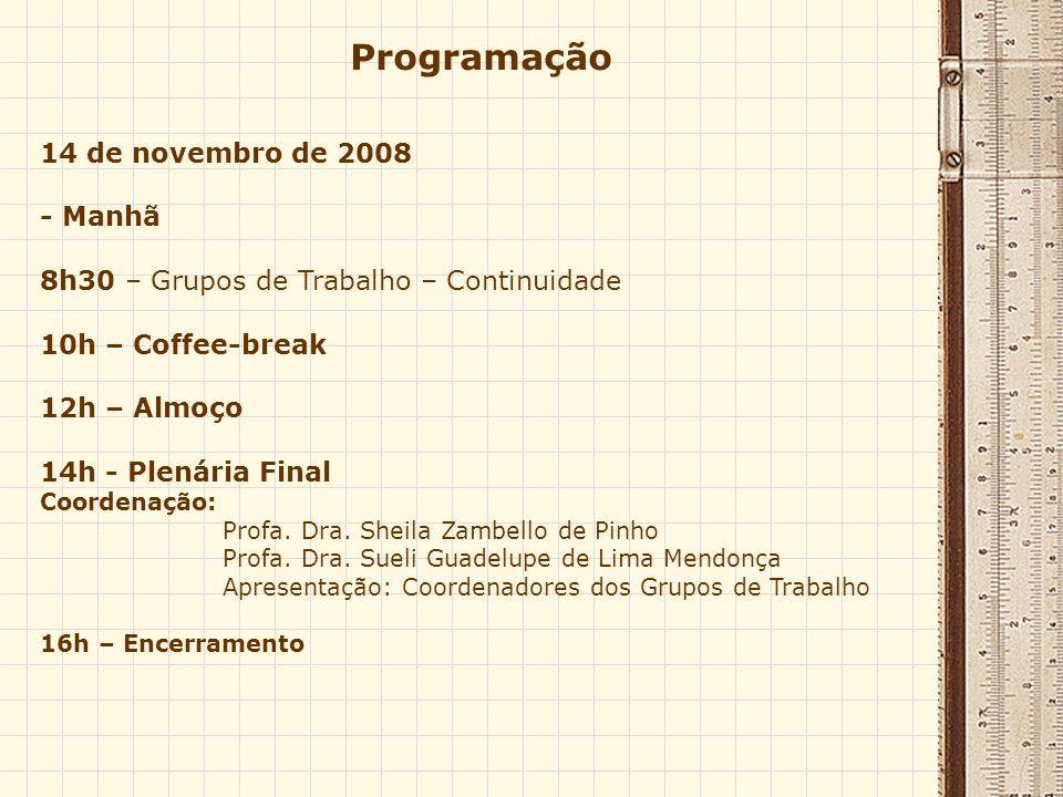 Programação 14 de novembro de 2008 - Manhã 8h30 – Grupos de Trabalho – Continuidade 10h – Coffee-break 12h – Almoço 14h - Plenária Final Coordenação: Profa.