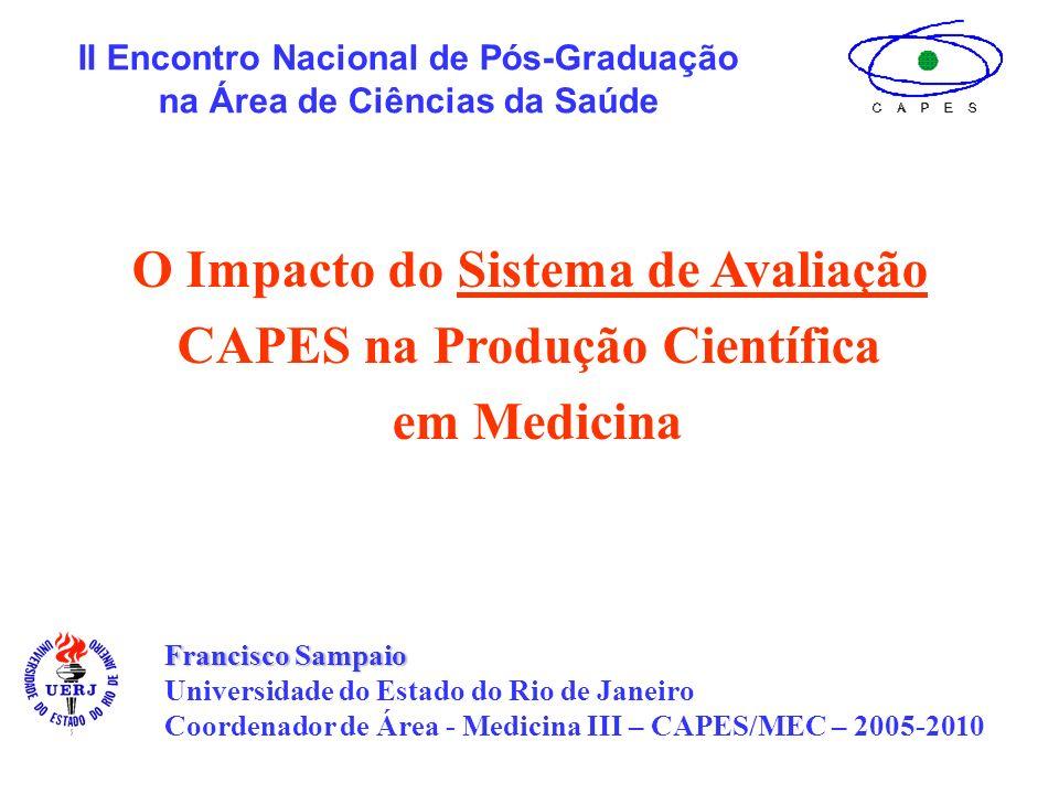 Francisco Sampaio Universidade do Estado do Rio de Janeiro Coordenador de Área - Medicina III – CAPES/MEC – 2005-2010 II Encontro Nacional de Pós-Graduação na Área de Ciências da Saúde O Impacto do Sistema de Avaliação CAPES na Produção Científica em Medicina