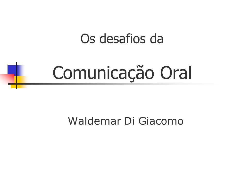 Os desafios da Comunicação Oral Waldemar Di Giacomo