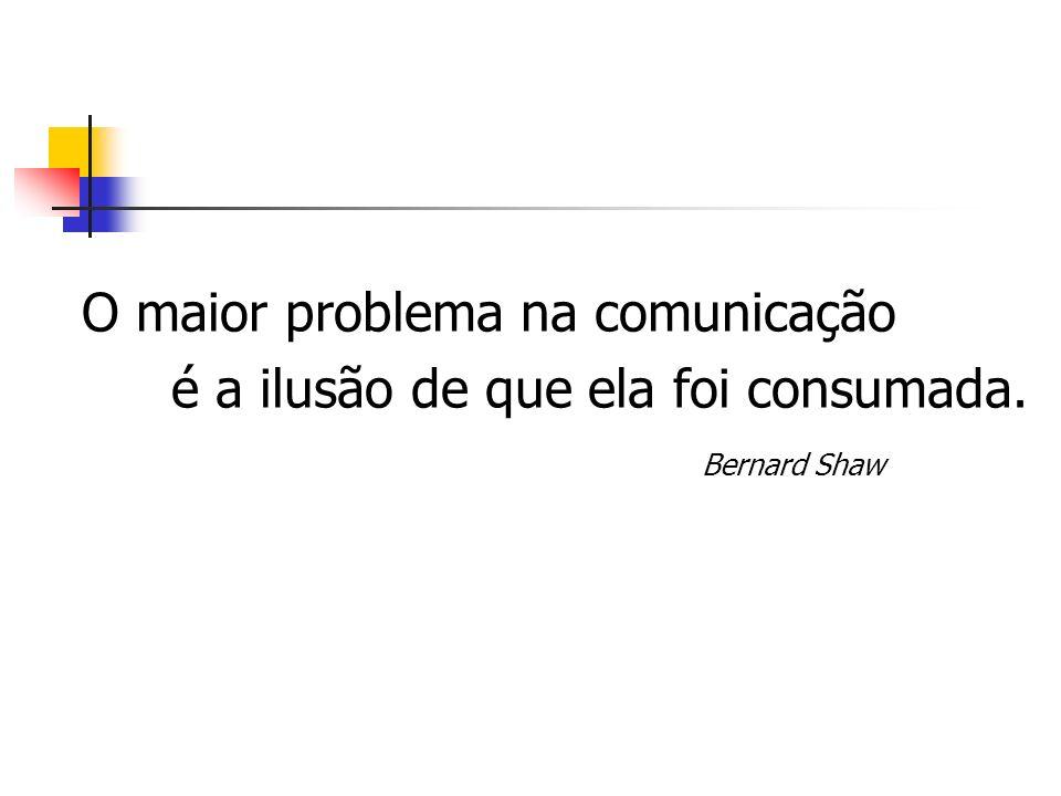 O maior problema na comunicação é a ilusão de que ela foi consumada. Bernard Shaw