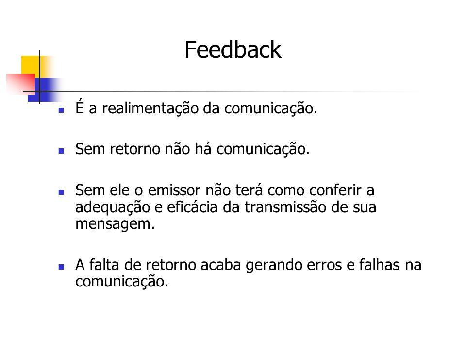 Feedback É a realimentação da comunicação.Sem retorno não há comunicação.