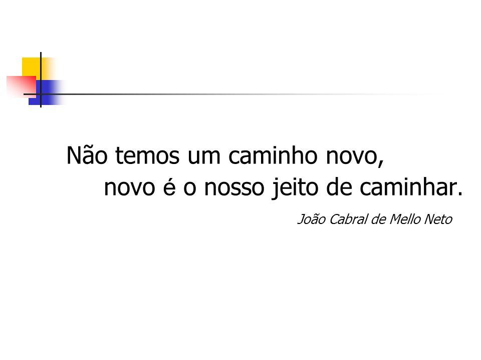 Não temos um caminho novo, novo é o nosso jeito de caminhar. João Cabral de Mello Neto