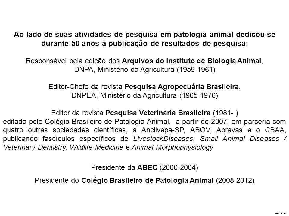 2/35 Ao lado de suas atividades de pesquisa em patologia animal dedicou-se durante 50 anos à publicação de resultados de pesquisa: Responsável pela edição dos Arquivos do Instituto de Biologia Animal, DNPA, Ministério da Agricultura (1959-1961) Editor-Chefe da revista Pesquisa Agropecuária Brasileira, DNPEA, Ministério da Agricultura (1965-1976) Editor da revista Pesquisa Veterinária Brasileira (1981- ) editada pelo Colégio Brasileiro de Patologia Animal, a partir de 2007, em parceria com quatro outras sociedades científicas, a Anclivepa-SP, ABOV, Abravas e o CBAA, publicando fascículos específicos de LivestockDiseases, Small Animal Diseases / Veterinary Dentistry, Wildlife Medicine e Animal Morphophysiology Presidente da ABEC (2000-2004) Presidente do Colégio Brasileiro de Patologia Animal (2008-2012)