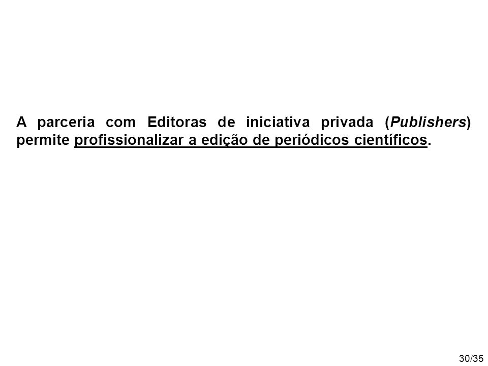 30/35 A parceria com Editoras de iniciativa privada (Publishers) permite profissionalizar a edição de periódicos científicos.
