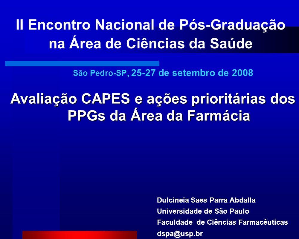 Avaliação CAPES e ações prioritárias dos PPGs da Área da Farmácia II Encontro Nacional de Pós-Graduação na Área de Ciências da Saúde Dulcineia Saes Parra Abdalla Universidade de São Paulo Faculdade de Ciências Farmacêuticas dspa@usp.br São Pedro-SP, 25-27 de setembro de 2008
