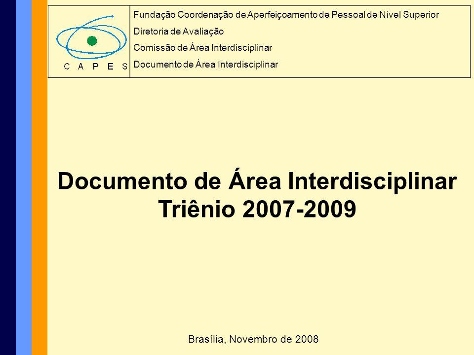 Documento de Área Interdisciplinar Triênio 2007-2009 I – INTRODUÇÃO I.1 - INTERDISCIPLINARIDADE NO CONTEXTO DA CAPES I.2 - INTERDISCIPLINARIDADE COMO DESAFIO PARA O AVANÇO DA CIÊNCIA E TECNOLOGIA I.3 - DESAFIOS PARA OS PROGRAMAS DA ÁREA INTERDISCIPLINAR II - HISTÓRICO DA ÁREA II.1 - COMPOSIÇÃO DA COMISSÃO DE ÁREA DE AVALIAÇÃO I.2 - EVOLUÇÃO DA ÁREA DE AVALIAÇÃO III - CRITÉRIOS DE AVALIAÇÃO DOS PROGRAMAS DE PÓS-GRADUAÇÃO III.1 – CRITÉRIOS DE CLASSIFICAÇÃO DO QUALIS III.2 – CRITÉRIOS DE AVALIAÇÃO TRIENAL 2010 [2007-2009] III.3 – REQUISITOS PARA A CRIAÇÃO DE CURSOS NOVOS SUMÁRIO DO DOCUMENTO DE ÁREA