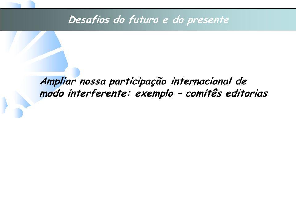 Desafios do futuro e do presente Ampliar nossa participação internacional de modo interferente: exemplo – comitês editorias