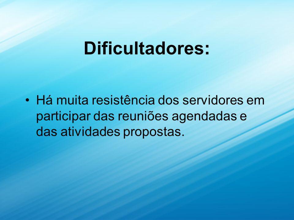 Dificultadores: Há muita resistência dos servidores em participar das reuniões agendadas e das atividades propostas.