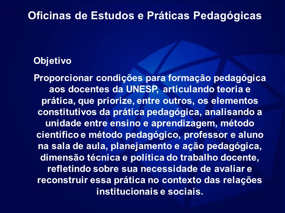 Oficinas de Estudos e Práticas Pedagógicas Objetivo Proporcionar condições para formação pedagógica aos docentes da UNESP, articulando teoria e prátic
