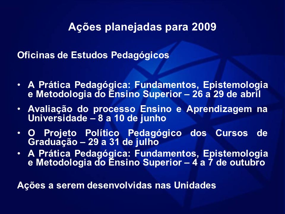 Ações planejadas para 2009 Oficinas de Estudos Pedagógicos A Prática Pedagógica: Fundamentos, Epistemologia e Metodologia do Ensino Superior – 26 a 29