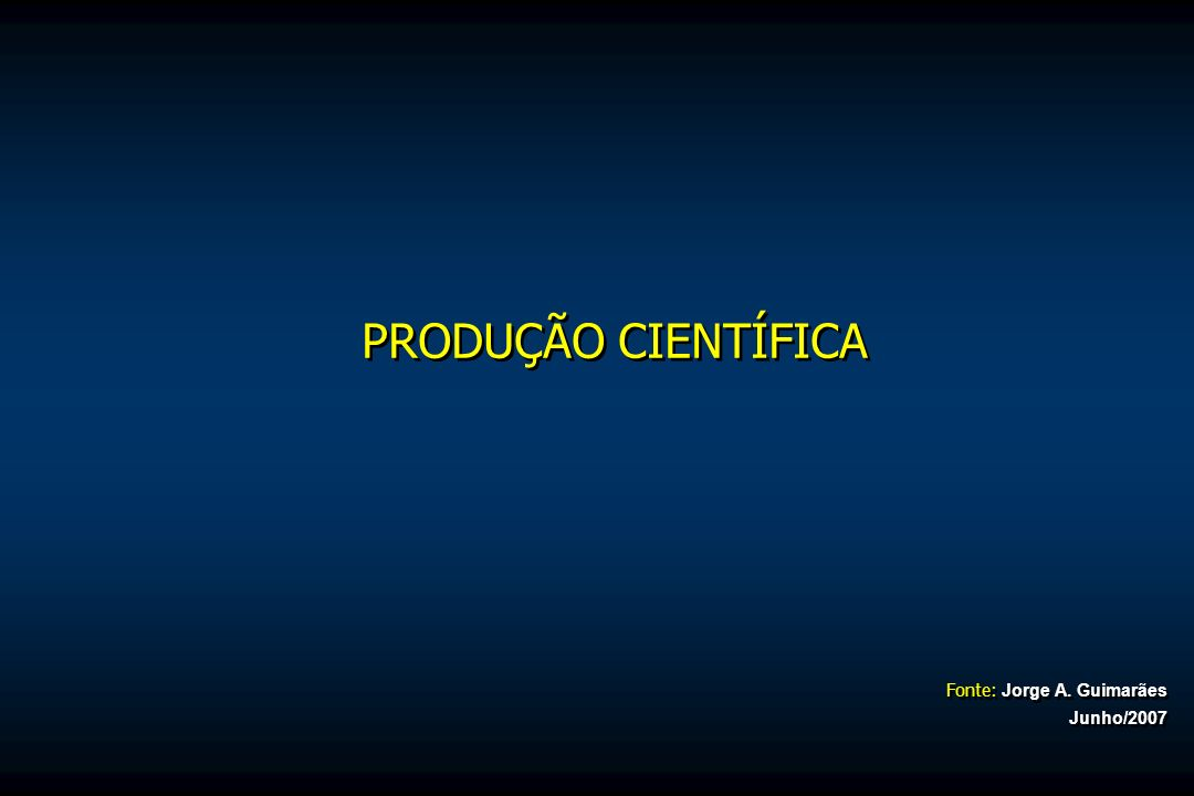 Fonte: Jorge A. Guimarães Junho/2007 PRODUÇÃO CIENTÍFICA