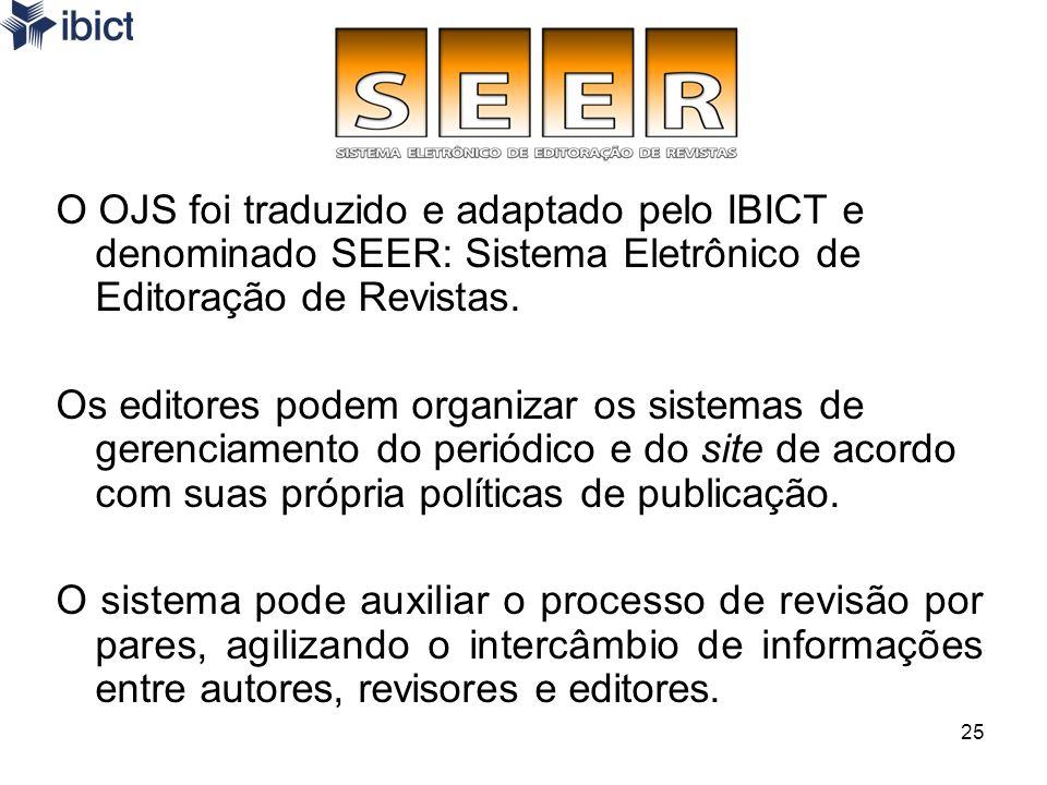 25 O OJS foi traduzido e adaptado pelo IBICT e denominado SEER: Sistema Eletrônico de Editoração de Revistas. Os editores podem organizar os sistemas
