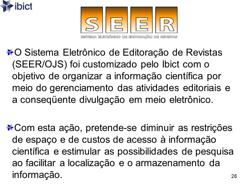 26 O Sistema Eletrônico de Editoração de Revistas (SEER/OJS) foi customizado pelo Ibict com o objetivo de organizar a informação científica por meio d