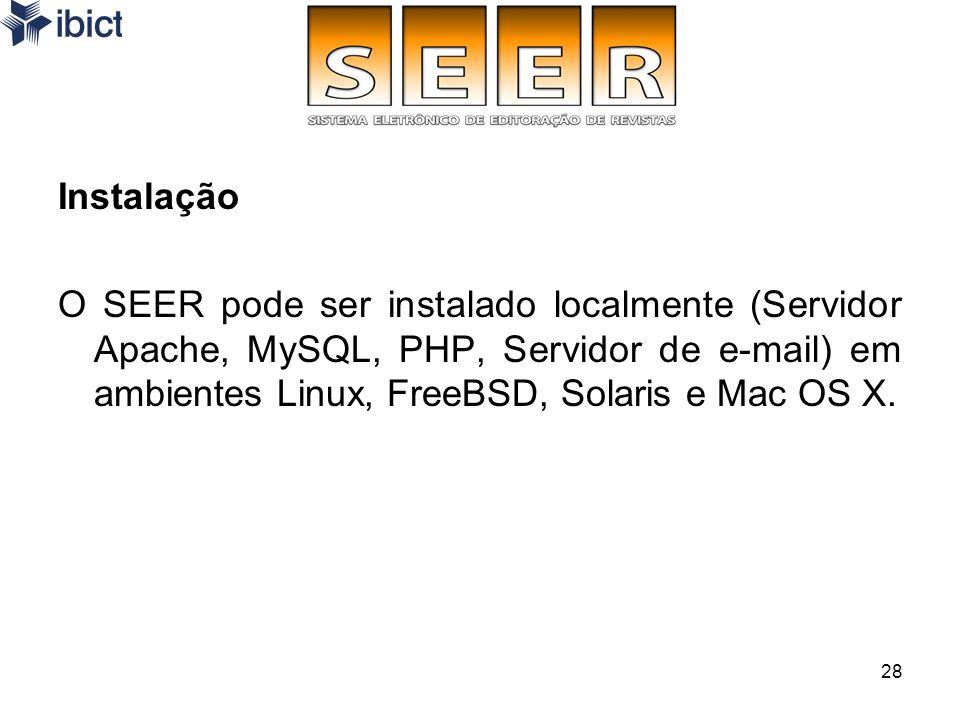 28 Instalação O SEER pode ser instalado localmente (Servidor Apache, MySQL, PHP, Servidor de e-mail) em ambientes Linux, FreeBSD, Solaris e Mac OS X.