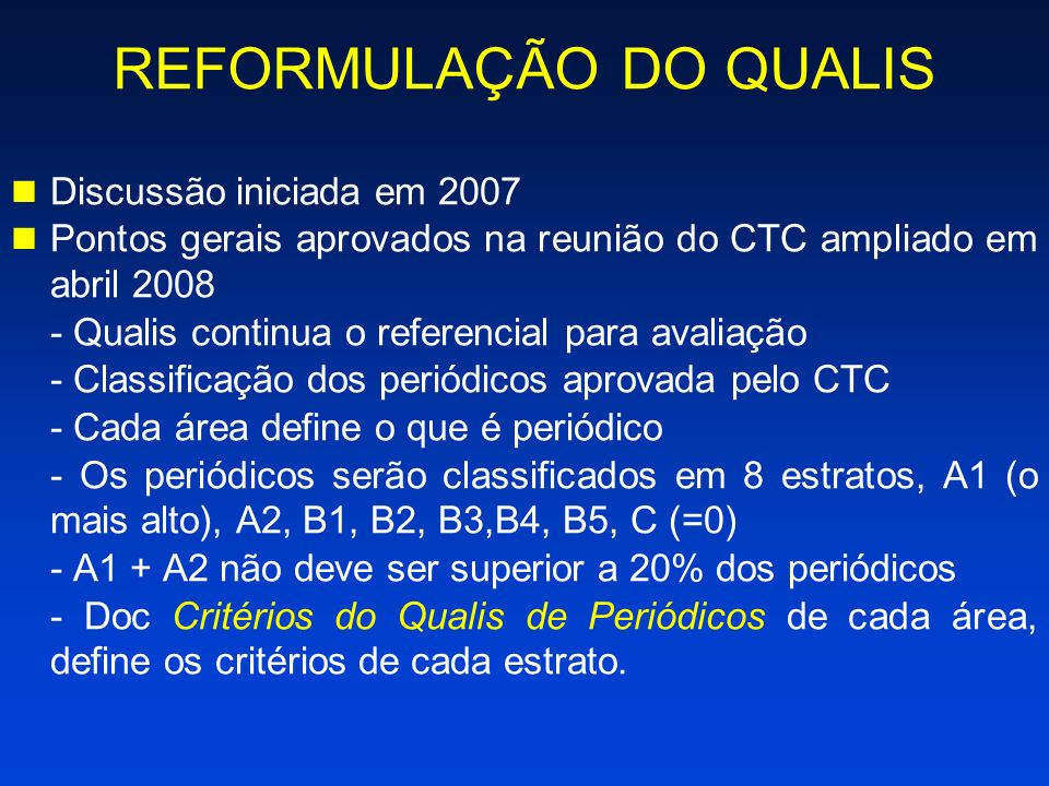 REFORMULAÇÃO DO QUALIS Discussão iniciada em 2007 Pontos gerais aprovados na reunião do CTC ampliado em abril 2008 - Qualis continua o referencial para avaliação - Classificação dos periódicos aprovada pelo CTC - Cada área define o que é periódico - Os periódicos serão classificados em 8 estratos, A1 (o mais alto), A2, B1, B2, B3,B4, B5, C (=0) - A1 + A2 não deve ser superior a 20% dos periódicos - Doc Critérios do Qualis de Periódicos de cada área, define os critérios de cada estrato.
