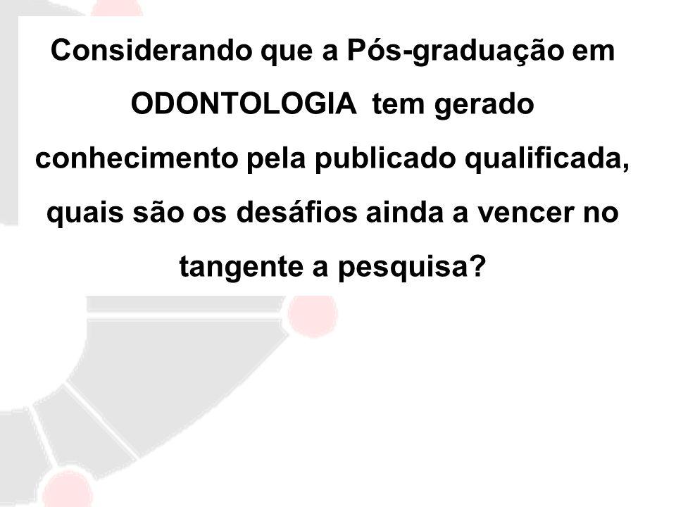 Considerando que a Pós-graduação em ODONTOLOGIA tem gerado conhecimento pela publicado qualificada, quais são os desáfios ainda a vencer no tangente a
