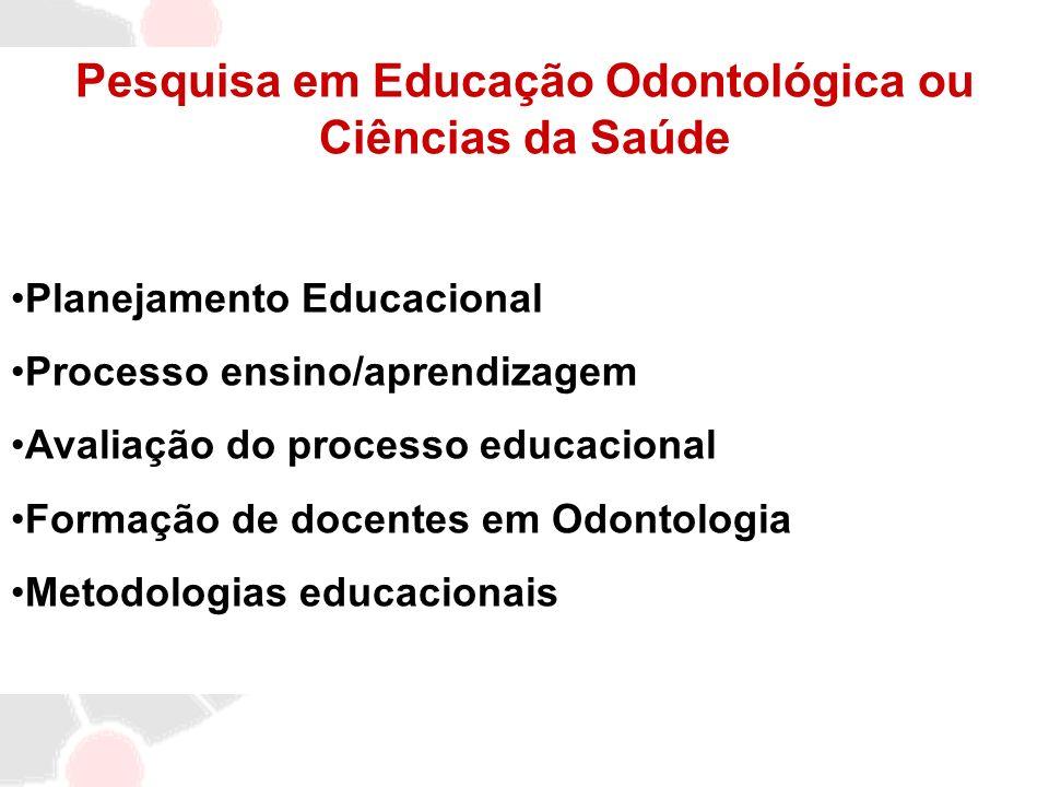 Pesquisa em Educação Odontológica ou Ciências da Saúde Planejamento Educacional Processo ensino/aprendizagem Avaliação do processo educacional Formaçã