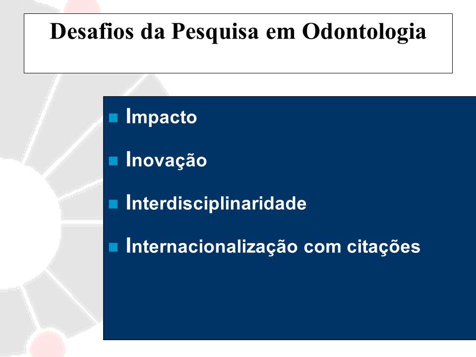 Desafios da Pesquisa em Odontologia n I mpacto n I novação n I nterdisciplinaridade n I nternacionalização com citações