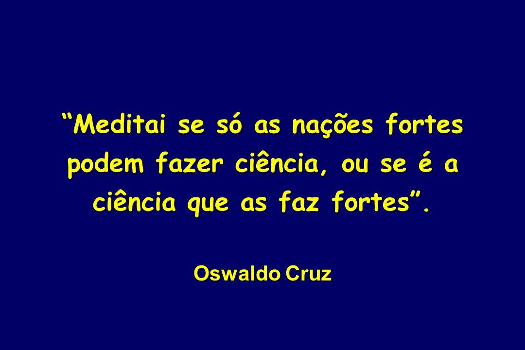 Meditai se só as nações fortes podem fazer ciência, ou se é a ciência que as faz fortes. Oswaldo Cruz