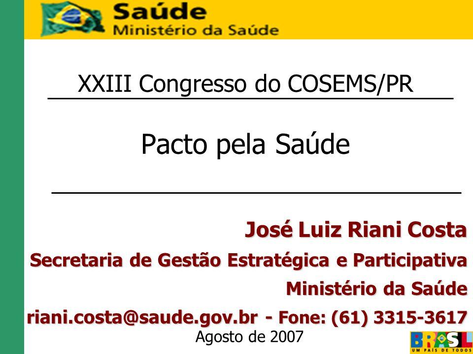 XXIII Congresso do COSEMS/PR Pacto pela Saúde Agosto de 2007 José Luiz Riani Costa Secretaria de Gestão Estratégica e Participativa Ministério da Saúd