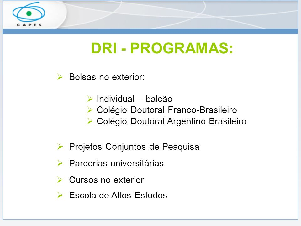 DRI - PROGRAMAS: Bolsas no exterior: Individual – balcão Colégio Doutoral Franco-Brasileiro Colégio Doutoral Argentino-Brasileiro Projetos Conjuntos de Pesquisa Parcerias universitárias Cursos no exterior Escola de Altos Estudos