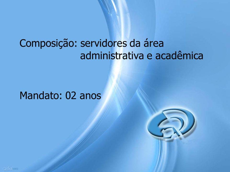 Composição: servidores da área administrativa e acadêmica Mandato: 02 anos