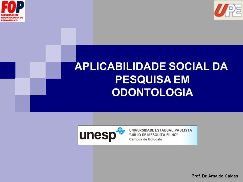 APLICABILIDADE SOCIAL ODONTOLOGIA Prof. Dr. Arnaldo Caldas