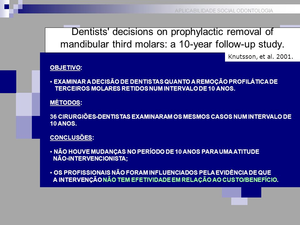 APLICABILIDADE SOCIAL ODONTOLOGIA Dentists' decisions on prophylactic removal of mandibular third molars: a 10-year follow-up study. Knutsson, et al.