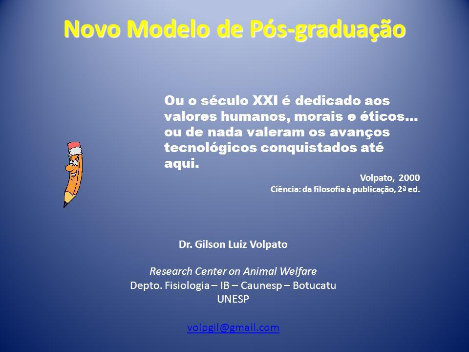 Novo Modelo de Pós-graduação Dr. Gilson Luiz Volpato Research Center on Animal Welfare Depto. Fisiologia – IB – Caunesp – Botucatu UNESP volpgil@gmail