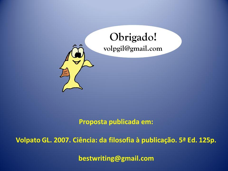 Obrigado! volpgil@gmail.com Proposta publicada em: Volpato GL. 2007. Ciência: da filosofia à publicação. 5ª Ed. 125p. bestwriting@gmail.com