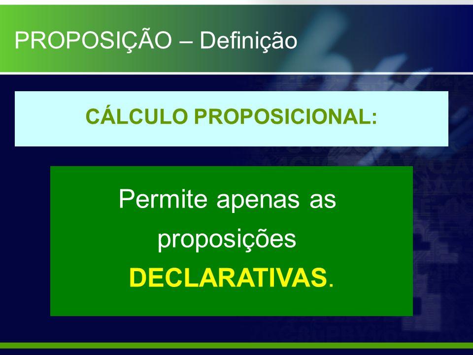 CÁLCULO PROPOSICIONAL: Permite apenas as proposições DECLARATIVAS. PROPOSIÇÃO – Definição