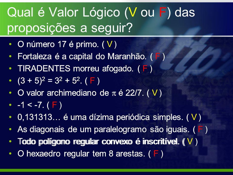 Qual é Valor Lógico (V ou F) das proposições a seguir? O número 17 é primo. ( ) Fortaleza é a capital do Maranhão. ( ) TIRADENTES morreu afogado. ( )
