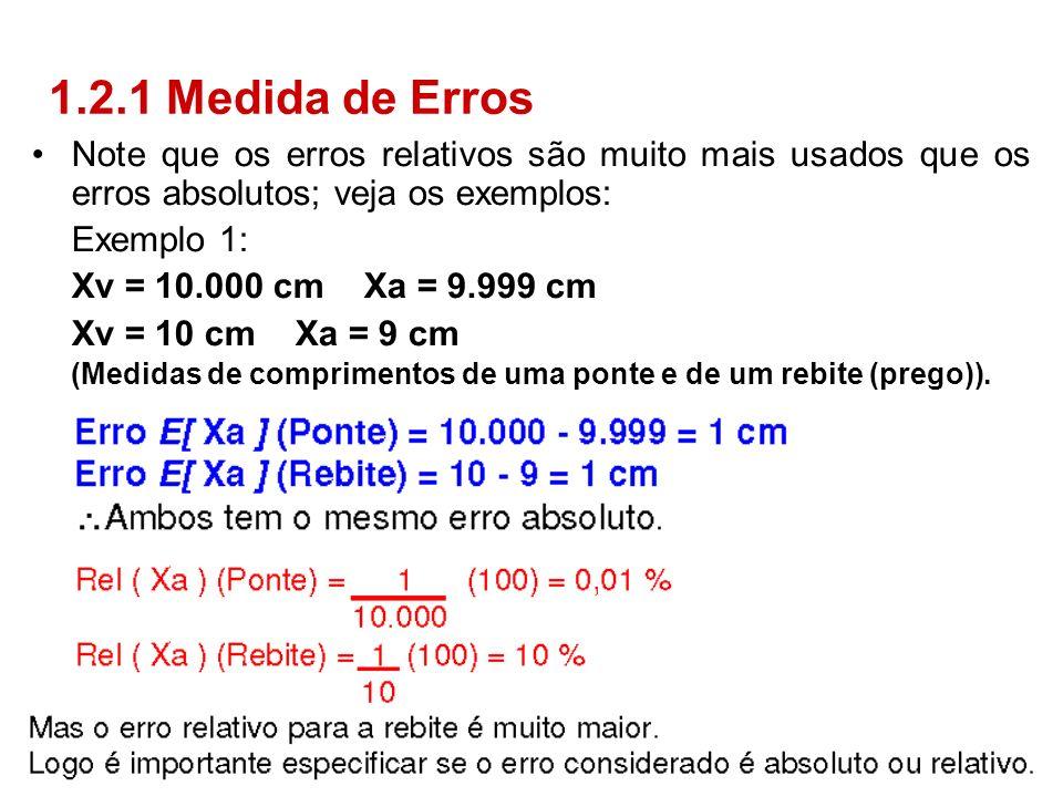 Note que os erros relativos são muito mais usados que os erros absolutos; veja os exemplos: Exemplo 1: Xv = 10.000 cm Xa = 9.999 cm Xv = 10 cm Xa = 9