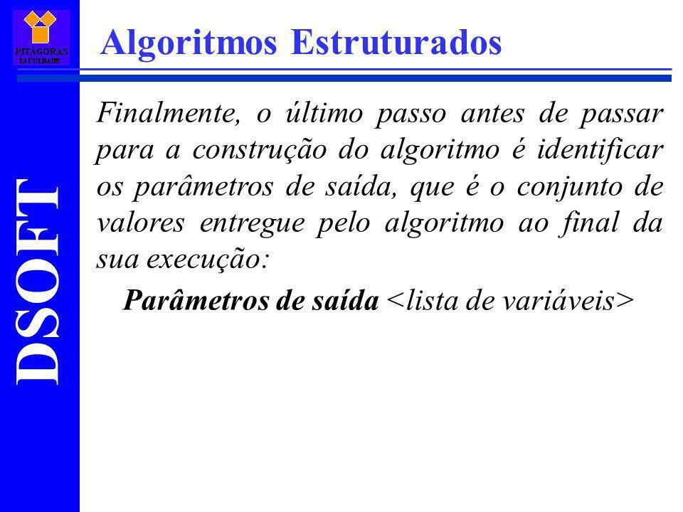 DSOFT Algoritmos Estruturados Finalmente, o último passo antes de passar para a construção do algoritmo é identificar os parâmetros de saída, que é o